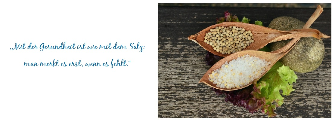Gesundheit erhalten ist wie Salz das man merkt, sobald es fehlt